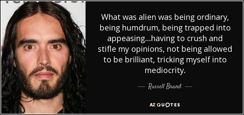 What was alien was being ordinary, being humdrum, being trapped into appeasing...having to crush and stifle my opinions, not being allowed to be brilliant, tricking myself into mediocrity. - Russell Brand