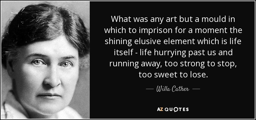 What was any art but a mould in which to imprison for a moment the shining elusive element which is life itself - life hurrying past us and running away, too strong to stop, too sweet to lose. - Willa Cather