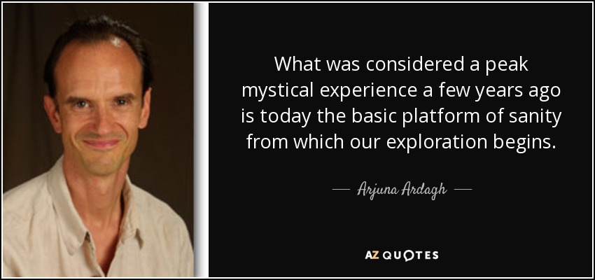 What was considered a peak mystical experience a few years ago is today the basic platform of sanity from which our exploration begins. - Arjuna Ardagh