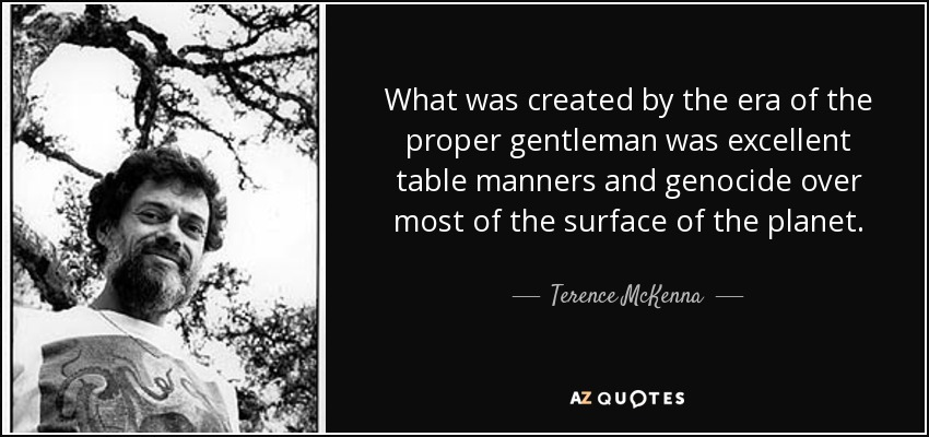 What was created by the era of the proper gentleman was excellent table manners and genocide over most of the surface of the planet. - Terence McKenna