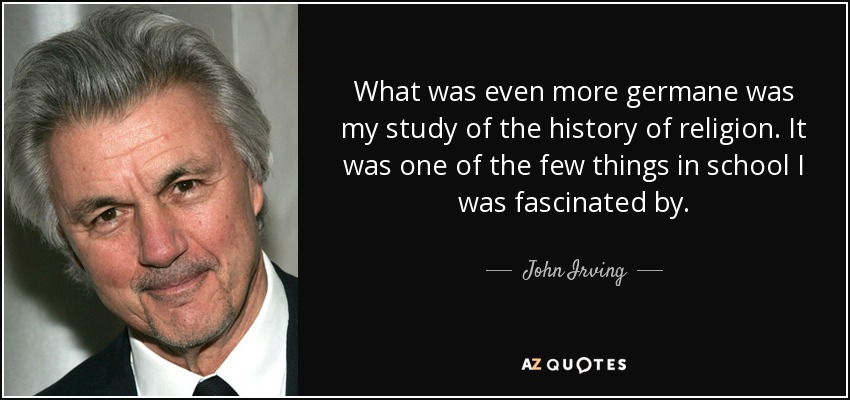 What was even more germane was my study of the history of religion. It was one of the few things in school I was fascinated by. - John Irving