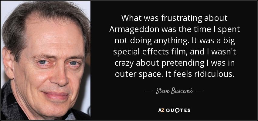 What was frustrating about Armageddon was the time I spent not doing anything. It was a big special effects film, and I wasn't crazy about pretending I was in outer space. It feels ridiculous. - Steve Buscemi