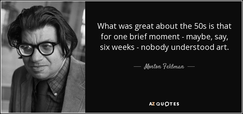 What was great about the 50s is that for one brief moment - maybe, say, six weeks - nobody understood art. - Morton Feldman