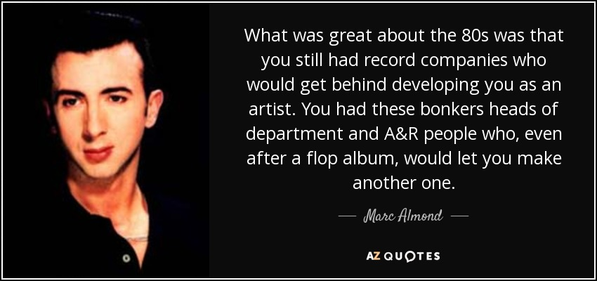 What was great about the 80s was that you still had record companies who would get behind developing you as an artist. You had these bonkers heads of department and A&R people who, even after a flop album, would let you make another one. - Marc Almond