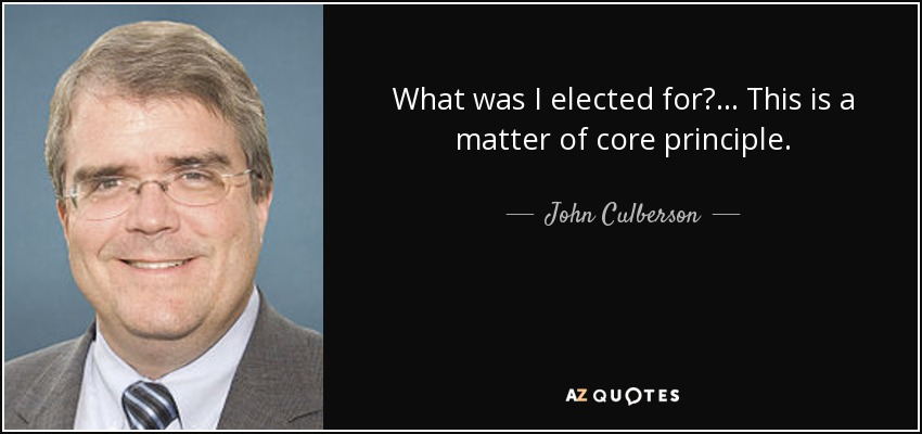 What was I elected for? ... This is a matter of core principle. - John Culberson