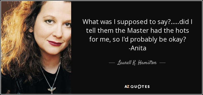 What was I supposed to say?.....did I tell them the Master had the hots for me, so I'd probably be okay? -Anita - Laurell K. Hamilton