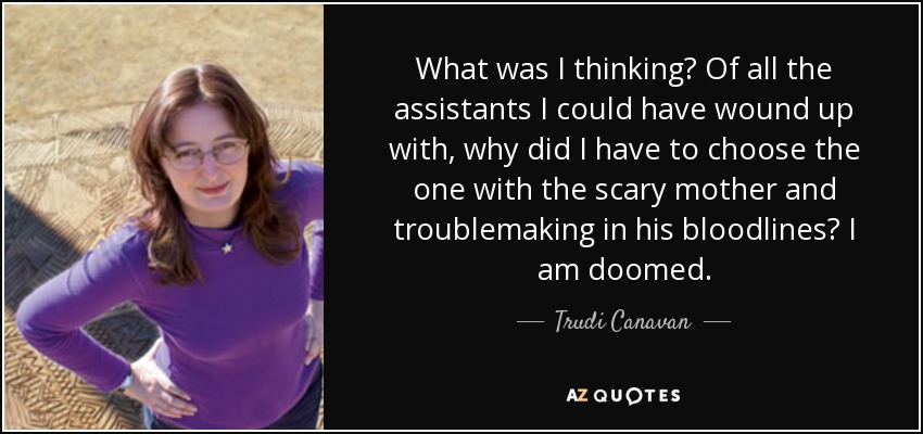What was I thinking? Of all the assistants I could have wound up with, why did I have to choose the one with the scary mother and troublemaking in his bloodlines? I am doomed. - Trudi Canavan