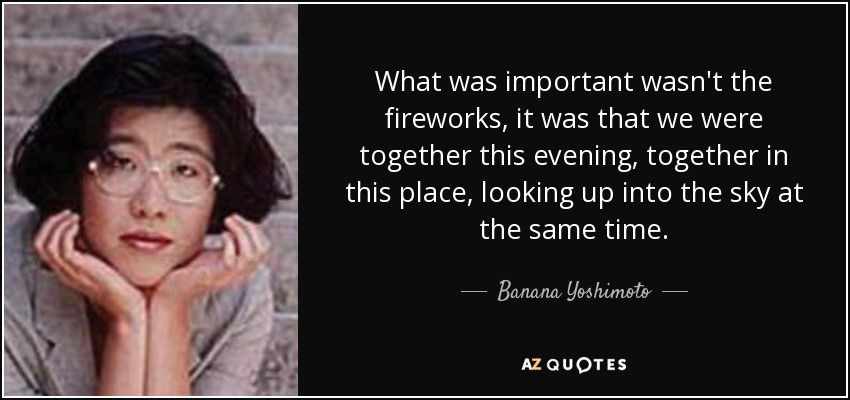 What was important wasn't the fireworks, it was that we were together this evening, together in this place, looking up into the sky at the same time. - Banana Yoshimoto