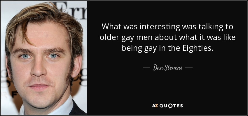 What was interesting was talking to older gay men about what it was like being gay in the Eighties. - Dan Stevens