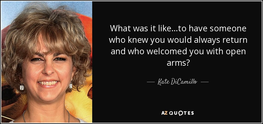 What was it like...to have someone who knew you would always return and who welcomed you with open arms? - Kate DiCamillo