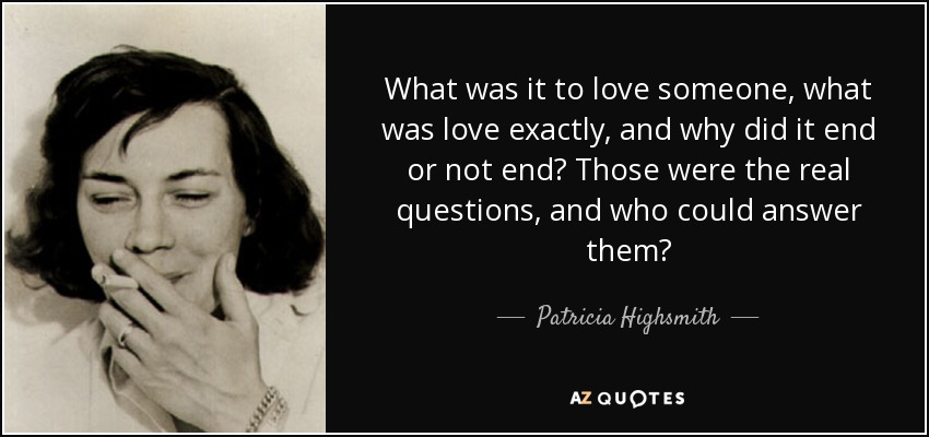 What was it to love someone, what was love exactly, and why did it end or not end? Those were the real questions, and who could answer them? - Patricia Highsmith