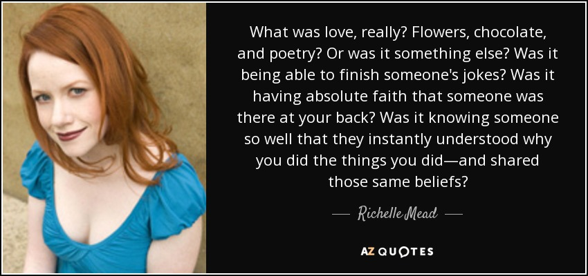 What was love, really? Flowers, chocolate, and poetry? Or was it something else? Was it being able to finish someone's jokes? Was it having absolute faith that someone was there at your back? Was it knowing someone so well that they instantly understood why you did the things you did—and shared those same beliefs? - Richelle Mead