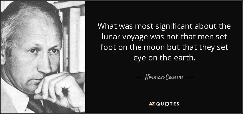 What was most significant about the lunar voyage was not that men set foot on the moon but that they set eye on the earth. - Norman Cousins