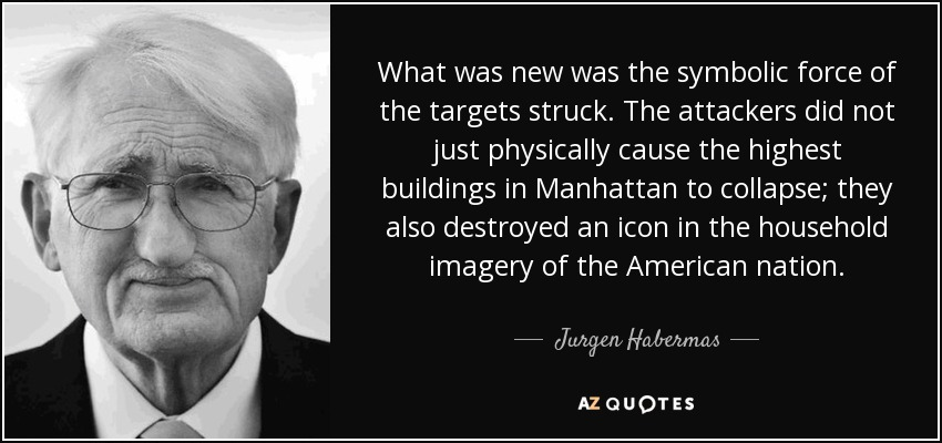 What was new was the symbolic force of the targets struck. The attackers did not just physically cause the highest buildings in Manhattan to collapse; they also destroyed an icon in the household imagery of the American nation. - Jurgen Habermas