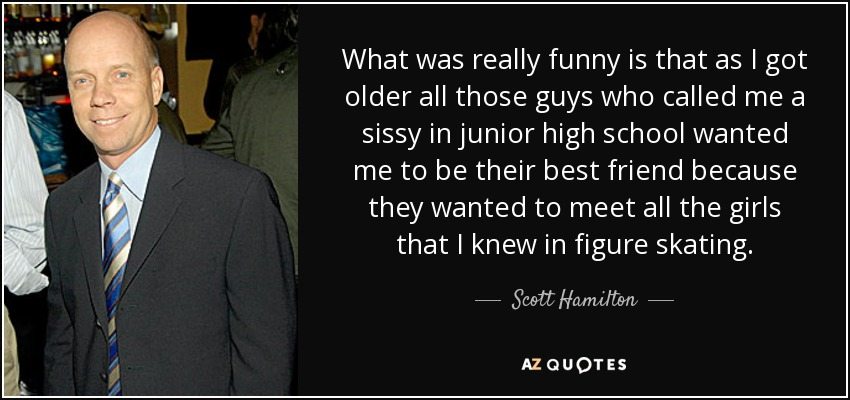 What was really funny is that as I got older all those guys who called me a sissy in junior high school wanted me to be their best friend because they wanted to meet all the girls that I knew in figure skating. - Scott Hamilton