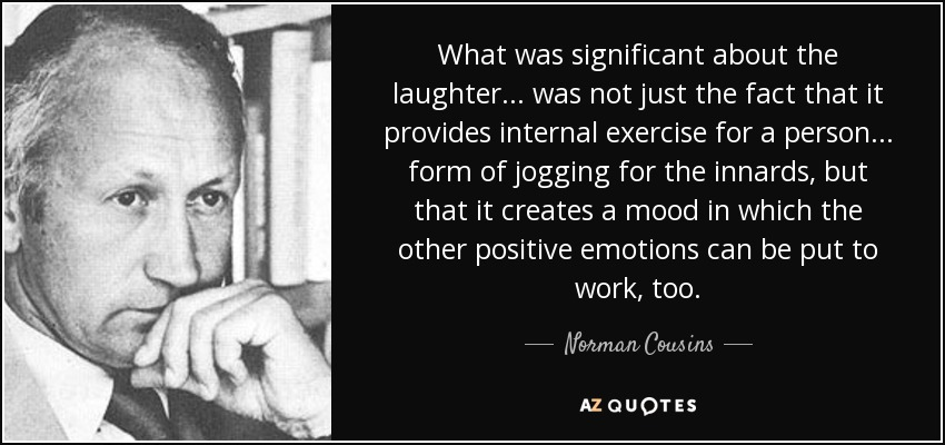 What was significant about the laughter . . . was not just the fact that it provides internal exercise for a person . . . form of jogging for the innards, but that it creates a mood in which the other positive emotions can be put to work, too. - Norman Cousins