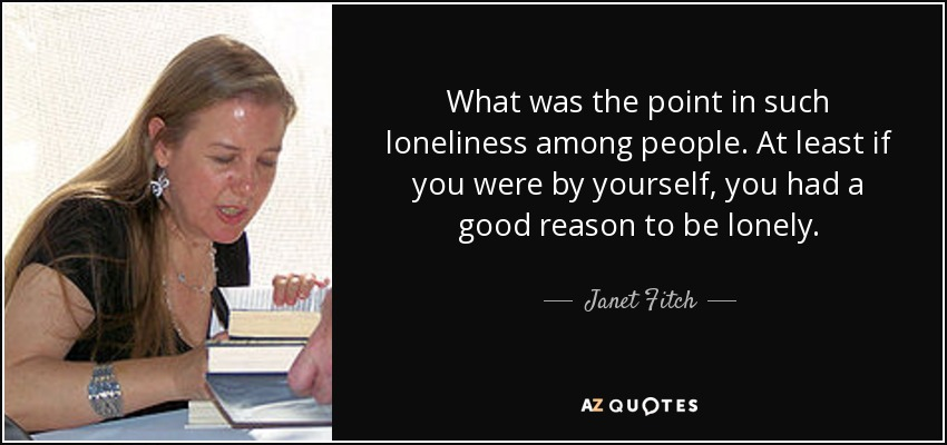 What was the point in such loneliness among people. At least if you were by yourself, you had a good reason to be lonely. - Janet Fitch