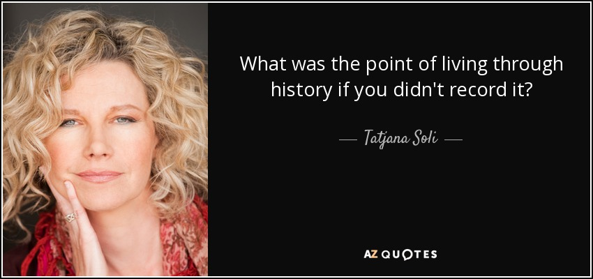 What was the point of living through history if you didn't record it? - Tatjana Soli