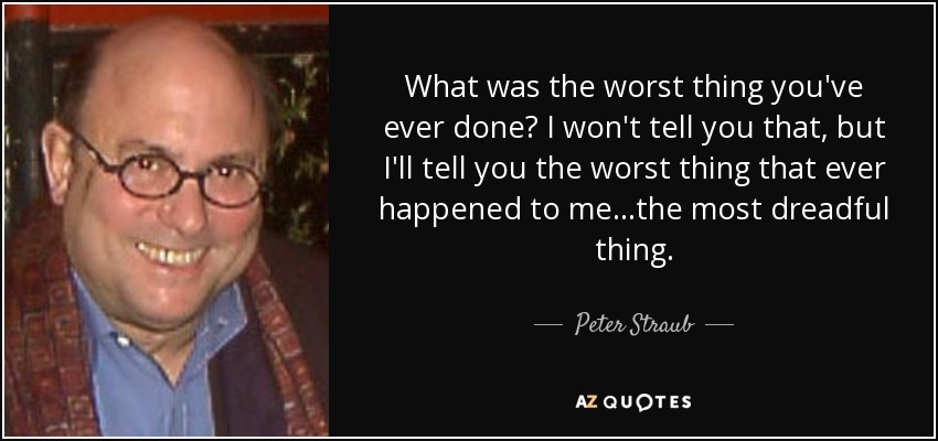 What was the worst thing you've ever done? I won't tell you that, but I'll tell you the worst thing that ever happened to me...the most dreadful thing. - Peter Straub