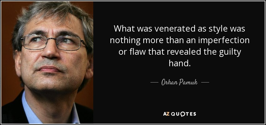 What was venerated as style was nothing more than an imperfection or flaw that revealed the guilty hand. - Orhan Pamuk