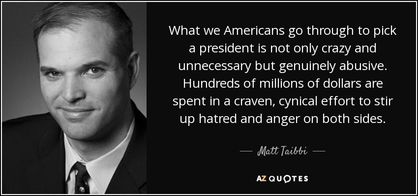 What we Americans go through to pick a president is not only crazy and unnecessary but genuinely abusive. Hundreds of millions of dollars are spent in a craven, cynical effort to stir up hatred and anger on both sides. - Matt Taibbi