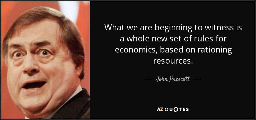 What we are beginning to witness is a whole new set of rules for economics, based on rationing resources. - John Prescott