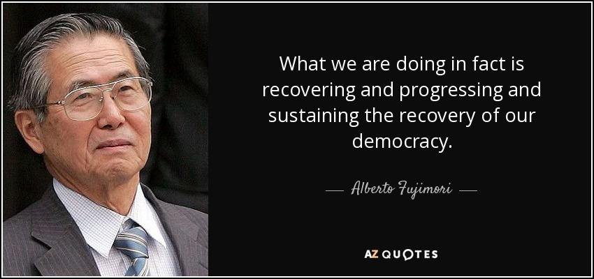 What we are doing in fact is recovering and progressing and sustaining the recovery of our democracy. - Alberto Fujimori