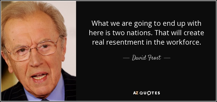 What we are going to end up with here is two nations. That will create real resentment in the workforce. - David Frost
