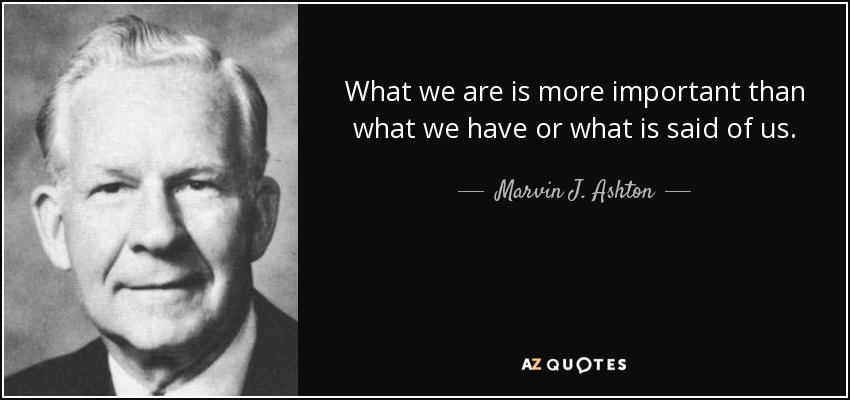 What we are is more important than what we have or what is said of us. - Marvin J. Ashton