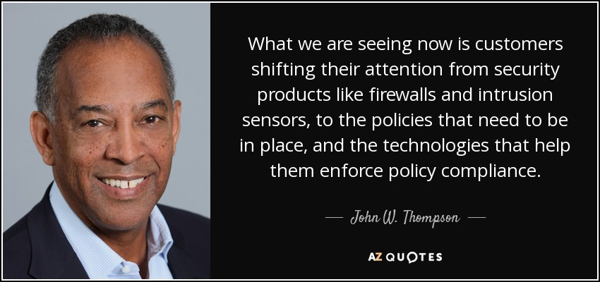 What we are seeing now is customers shifting their attention from security products like firewalls and intrusion sensors, to the policies that need to be in place, and the technologies that help them enforce policy compliance. - John W. Thompson
