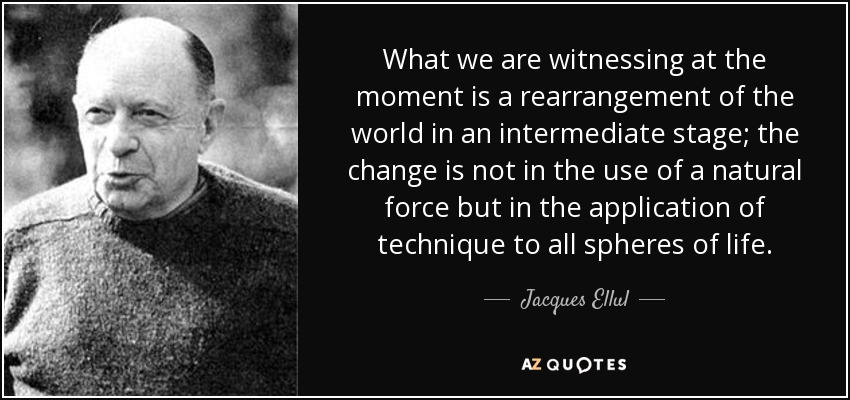 What we are witnessing at the moment is a rearrangement of the world in an intermediate stage; the change is not in the use of a natural force but in the application of technique to all spheres of life. - Jacques Ellul