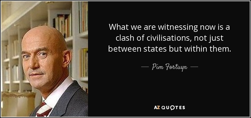 What we are witnessing now is a clash of civilisations, not just between states but within them. - Pim Fortuyn