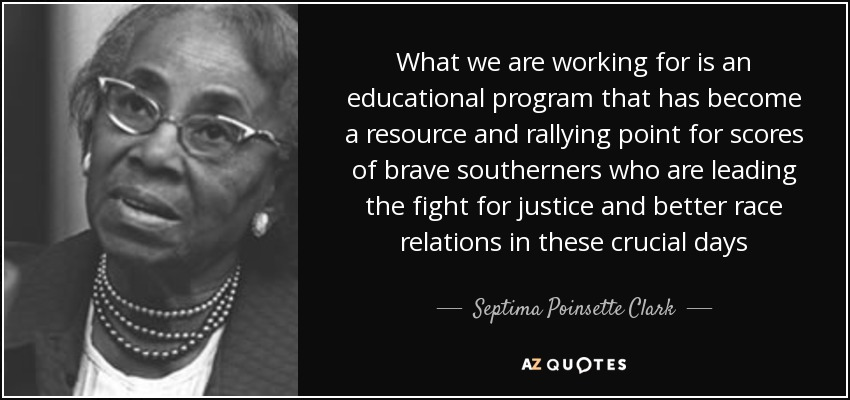 What we are working for is an educational program that has become a resource and rallying point for scores of brave southerners who are leading the fight for justice and better race relations in these crucial days - Septima Poinsette Clark