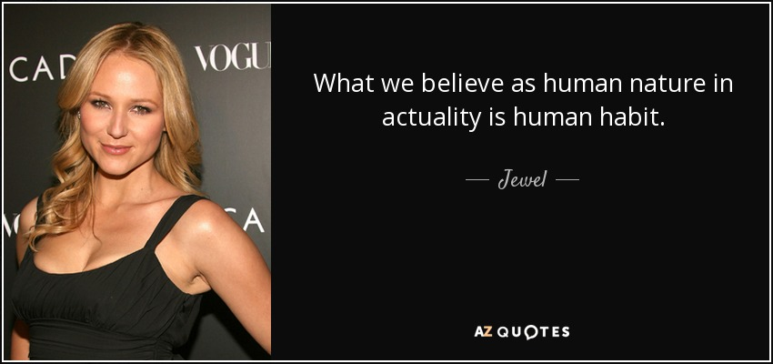 What we believe as human nature in actuality is human habit. - Jewel