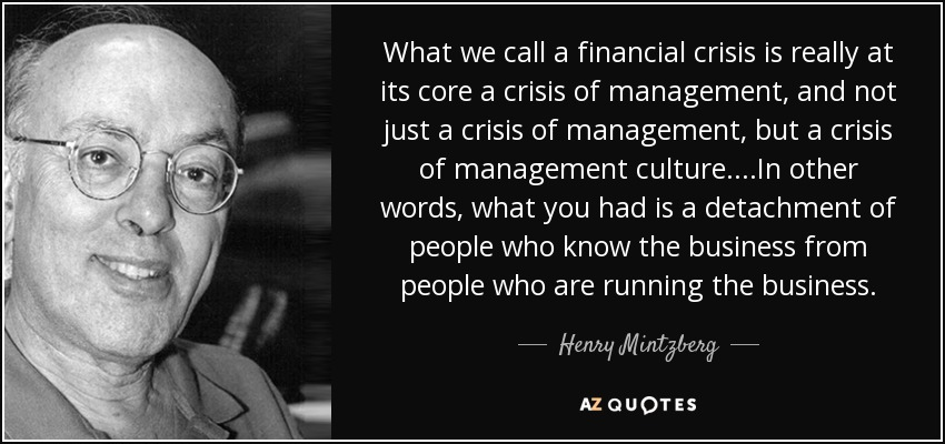 What we call a financial crisis is really at its core a crisis of management, and not just a crisis of management, but a crisis of management culture. ...In other words, what you had is a detachment of people who know the business from people who are running the business. - Henry Mintzberg