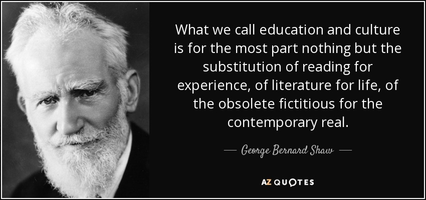 What we call education and culture is for the most part nothing but the substitution of reading for experience, of literature for life, of the obsolete fictitious for the contemporary real. - George Bernard Shaw