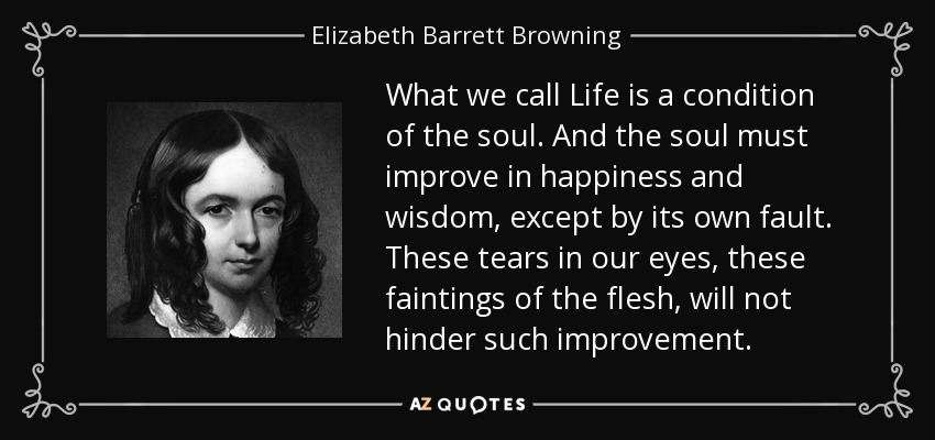 What we call Life is a condition of the soul. And the soul must improve in happiness and wisdom, except by its own fault. These tears in our eyes, these faintings of the flesh, will not hinder such improvement. - Elizabeth Barrett Browning