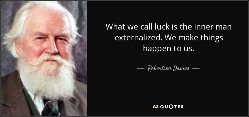 What we call luck is the inner man externalized. We make things happen to us. - Robertson Davies