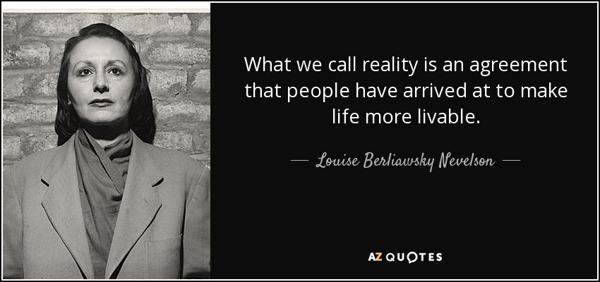 What we call reality is an agreement that people have arrived at to make life more livable. - Louise Berliawsky Nevelson