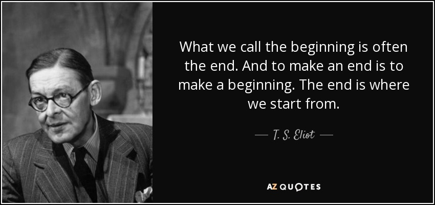 What we call the beginning is often the end. And to make an end is to make a beginning. The end is where we start from. - T. S. Eliot