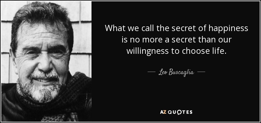 What we call the secret of happiness is no more a secret than our willingness to choose life. - Leo Buscaglia