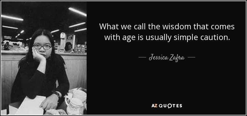 What we call the wisdom that comes with age is usually simple caution. - Jessica Zafra