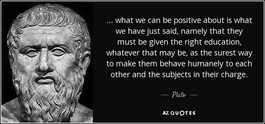 ... what we can be positive about is what we have just said, namely that they must be given the right education, whatever that may be, as the surest way to make them behave humanely to each other and the subjects in their charge. - Plato