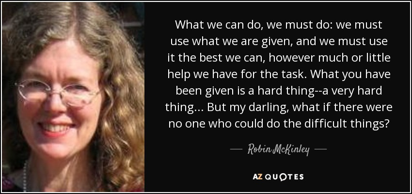 What we can do, we must do: we must use what we are given, and we must use it the best we can, however much or little help we have for the task. What you have been given is a hard thing--a very hard thing... But my darling, what if there were no one who could do the difficult things? - Robin McKinley