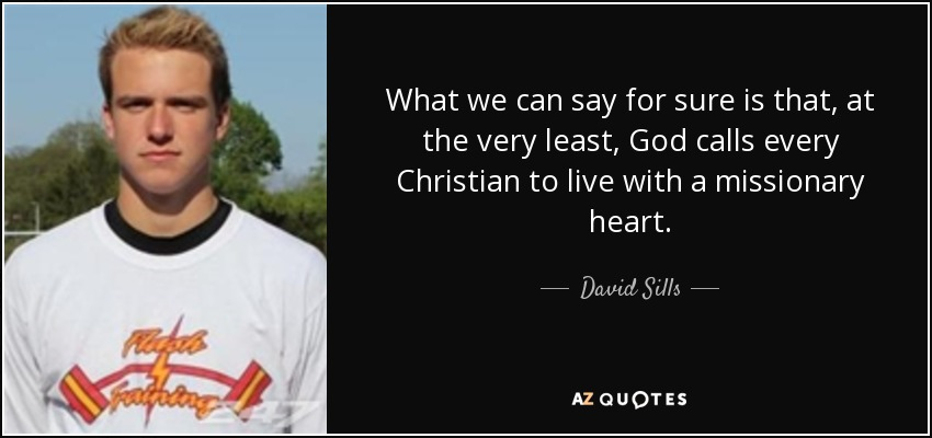 What we can say for sure is that, at the very least, God calls every Christian to live with a missionary heart. - David Sills