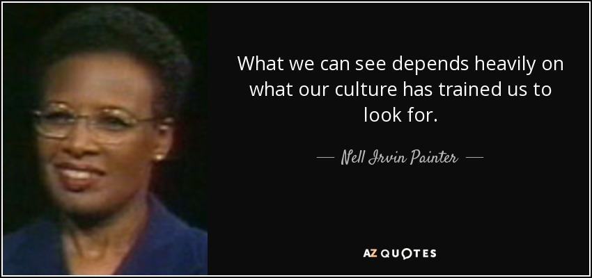 What we can see depends heavily on what our culture has trained us to look for. - Nell Irvin Painter