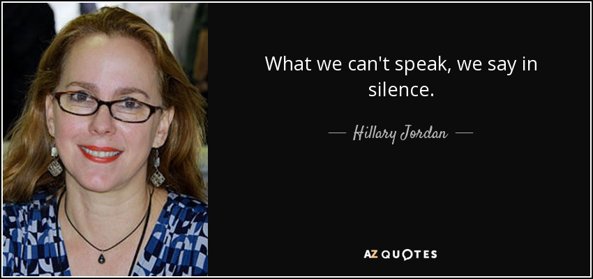 What we can't speak, we say in silence. - Hillary Jordan