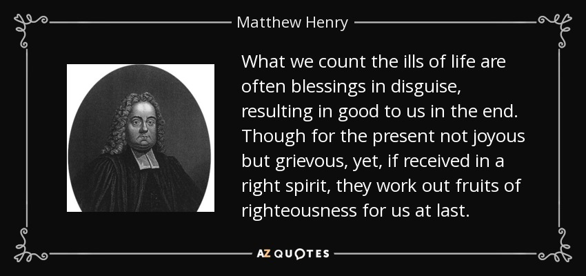 What we count the ills of life are often blessings in disguise, resulting in good to us in the end. Though for the present not joyous but grievous, yet, if received in a right spirit, they work out fruits of righteousness for us at last. - Matthew Henry
