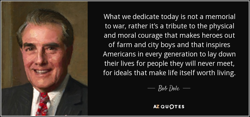 What we dedicate today is not a memorial to war, rather it's a tribute to the physical and moral courage that makes heroes out of farm and city boys and that inspires Americans in every generation to lay down their lives for people they will never meet, for ideals that make life itself worth living. - Bob Dole
