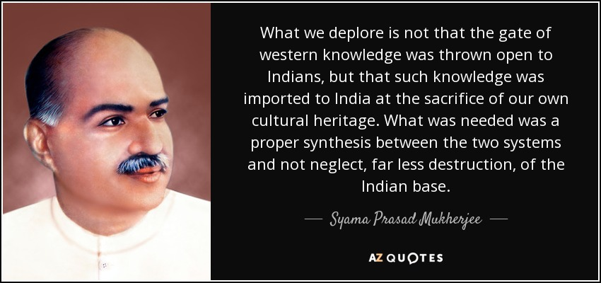 What we deplore is not that the gate of western knowledge was thrown open to Indians, but that such knowledge was imported to India at the sacrifice of our own cultural heritage. What was needed was a proper synthesis between the two systems and not neglect, far less destruction, of the Indian base. - Syama Prasad Mukherjee